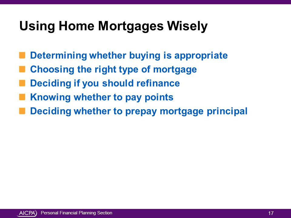 Personal Financial Planning Section Using Home Mortgages Wisely Determining whether buying is appropriate Choosing the right type of mortgage Deciding