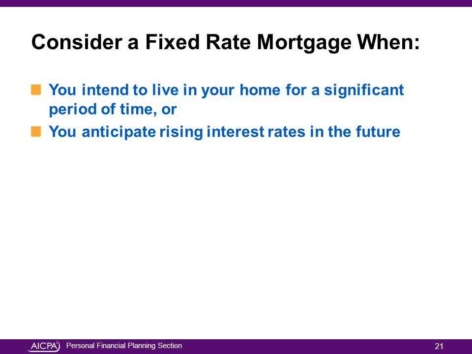 Personal Financial Planning Section Consider a Fixed Rate Mortgage When: You intend to live in your home for a significant period of time, or You anti