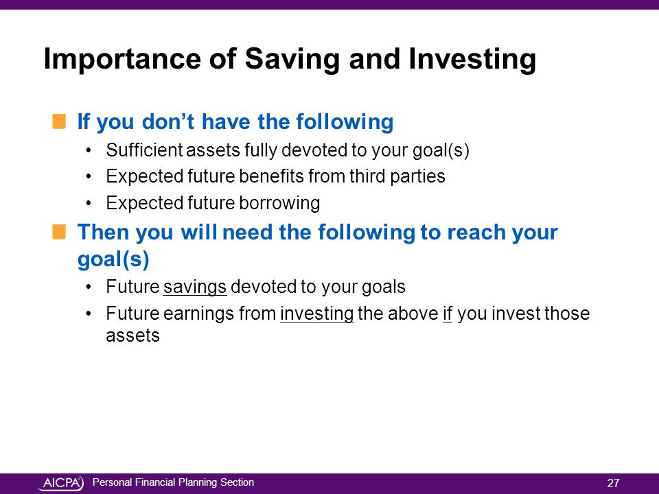 Personal Financial Planning Section Importance of Saving and Investing If you dont have the following Sufficient assets fully devoted to your goal(s)