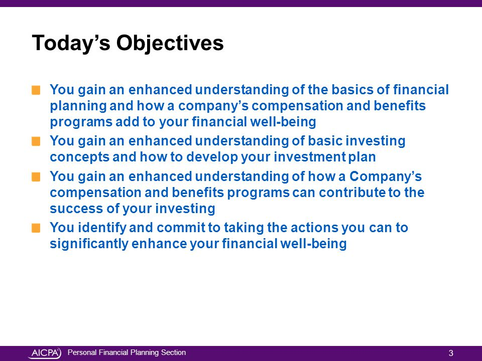 Personal Financial Planning Section Todays Objectives You gain an enhanced understanding of the basics of financial planning and how a companys compen