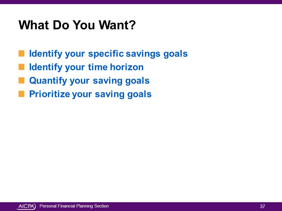 Personal Financial Planning Section What Do You Want? Identify your specific savings goals Identify your time horizon Quantify your saving goals Prior