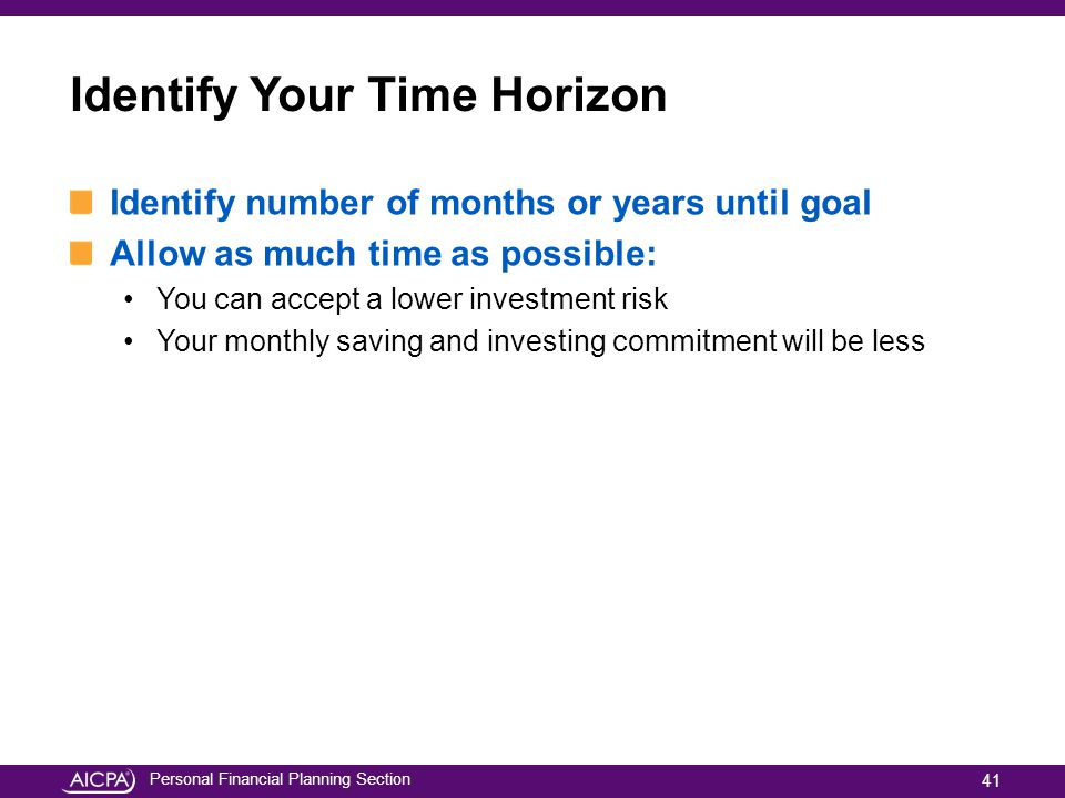 Personal Financial Planning Section Identify Your Time Horizon Identify number of months or years until goal Allow as much time as possible: You can a