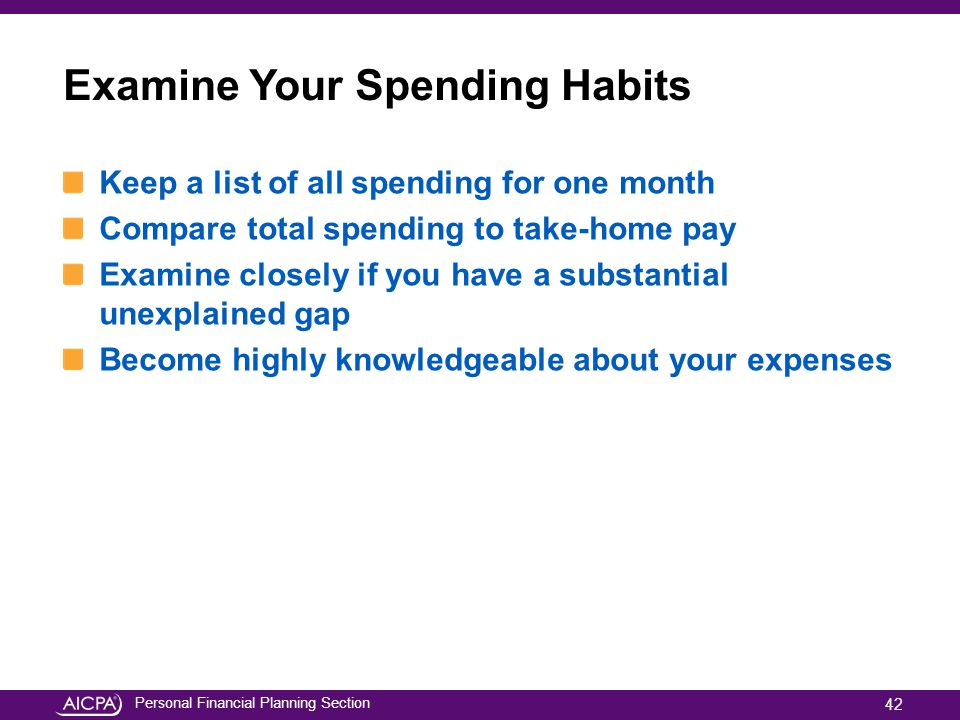 Personal Financial Planning Section Examine Your Spending Habits Keep a list of all spending for one month Compare total spending to take-home pay Exa