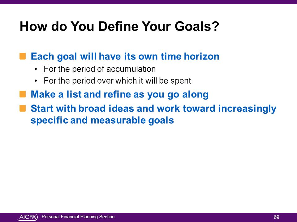 Personal Financial Planning Section How do You Define Your Goals? Each goal will have its own time horizon For the period of accumulation For the peri