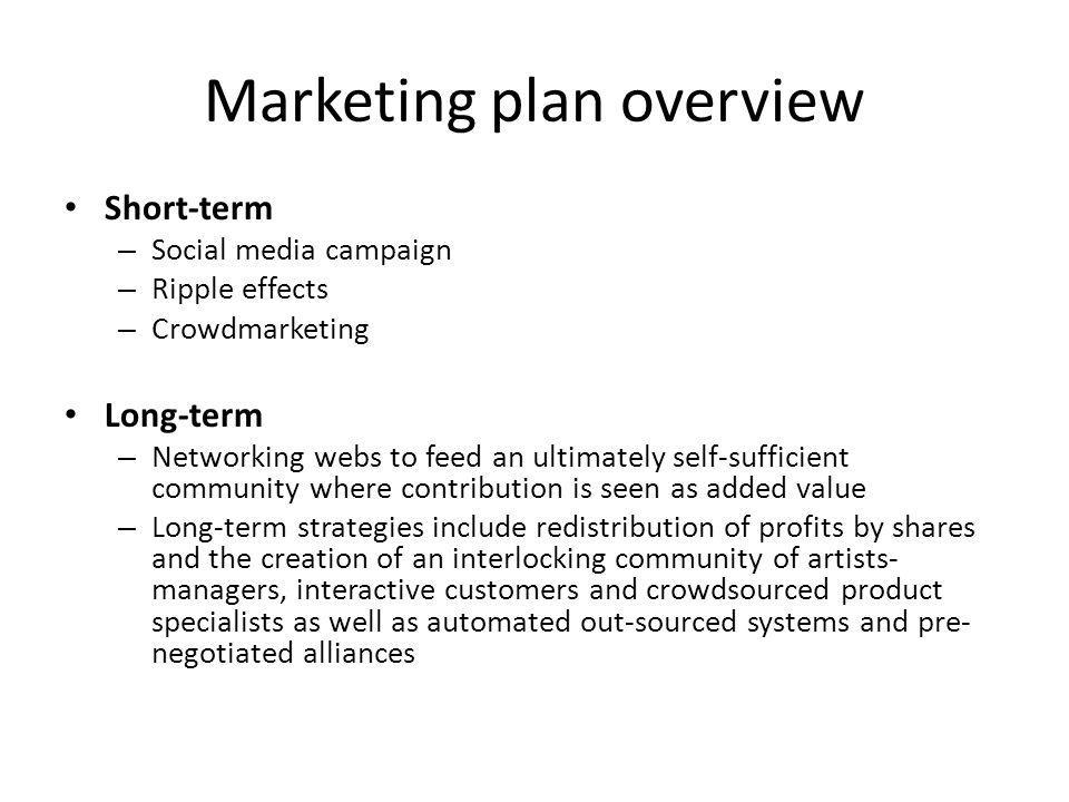 Marketing plan overview Short-term – Social media campaign – Ripple effects – Crowdmarketing Long-term – Networking webs to feed an ultimately self-sufficient community where contribution is seen as added value – Long-term strategies include redistribution of profits by shares and the creation of an interlocking community of artists- managers, interactive customers and crowdsourced product specialists as well as automated out-sourced systems and pre- negotiated alliances