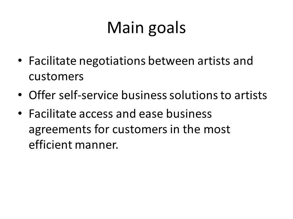 Main goals Facilitate negotiations between artists and customers Offer self-service business solutions to artists Facilitate access and ease business agreements for customers in the most efficient manner.