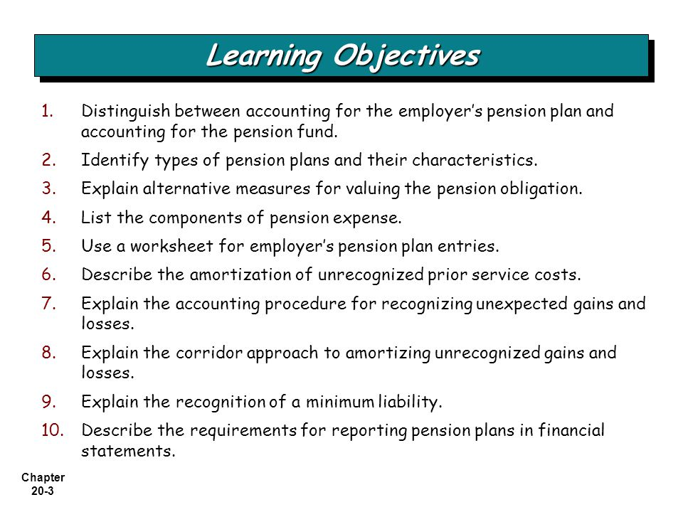 Chapter 20-4 Alternative measures of liability Recognition of net funded status Components of pension expense Nature of Pension Plans Accounting for Pensions Using a Pension Worksheet Reporting Pension Plans in Financial Statements Defined contribution plan Defined-benefit plan Role of actuaries 2010 entries and worksheet Amortization of prior service cost 2011 entries and worksheet Gain or loss 2012 entries and worksheet Within the financial statements Within the notes to the financial statements Pension note disclosure 2013 entries and worksheeta comprehensive example Special issues Accounting for Pensions and Postretirement Benefits