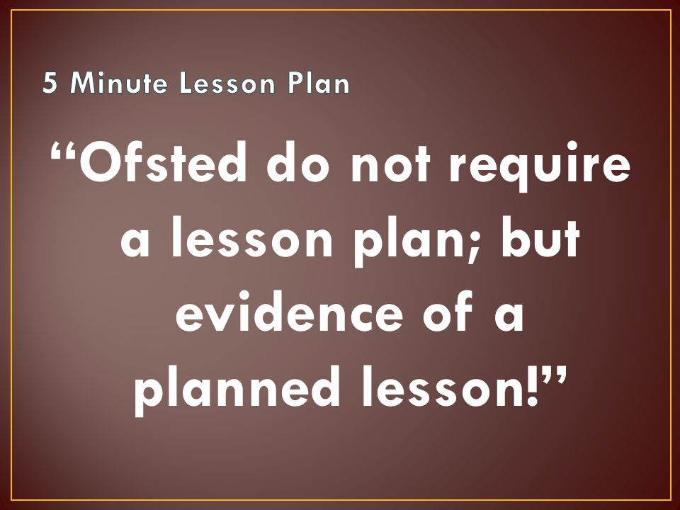 Ofsted do not require a lesson plan; but evidence of a planned lesson!