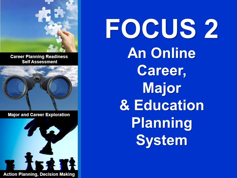 FOCUS 2 An Online Career,Major & Education Planning System Career Planning Readiness Self Assessment Major and Career Exploration Action Planning, Decision Making