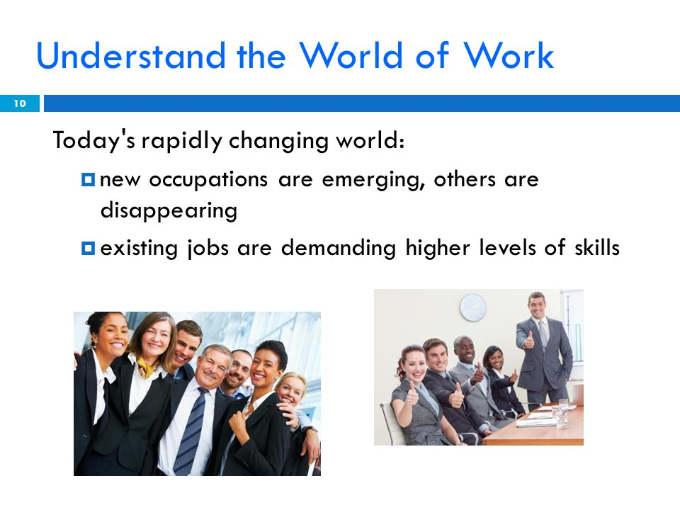 Understand the World of Work Today s rapidly changing world: new occupations are emerging, others are disappearing existing jobs are demanding higher levels of skills 10