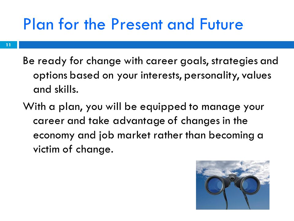 Plan for the Present and Future Be ready for change with career goals, strategies and options based on your interests, personality, values and skills.