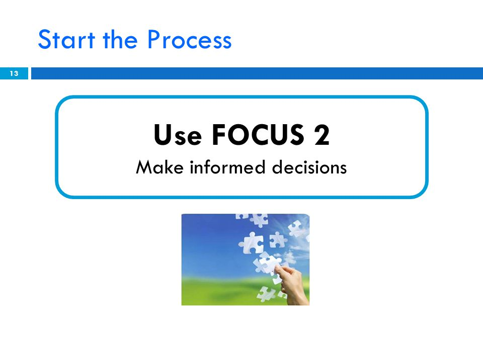Start the Process 13 Use FOCUS 2 Make informed decisions
