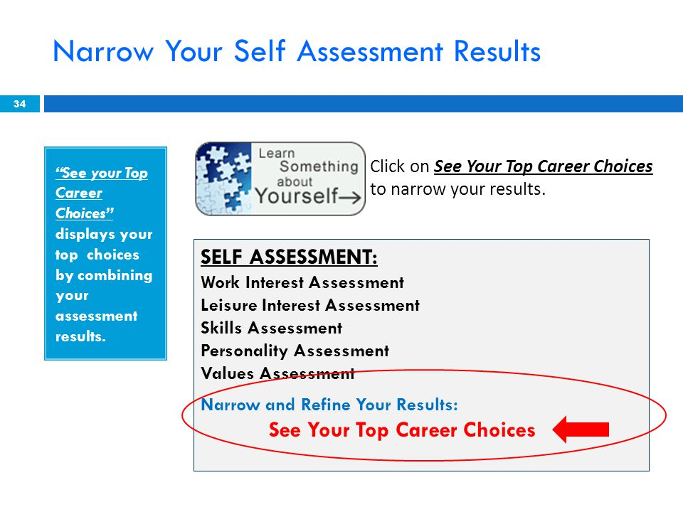 Narrow Your Self Assessment Results 34 SELF ASSESSMENT: Work Interest Assessment Leisure Interest Assessment Skills Assessment Personality Assessment Values Assessment Narrow and Refine Your Results: See Your Top Career Choices Click on See Your Top Career Choices to narrow your results.