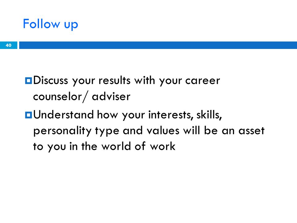 Follow up Discuss your results with your career counselor/ adviser Understand how your interests, skills, personality type and values will be an asset to you in the world of work 40