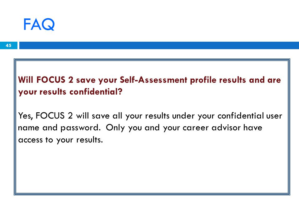 45 Will FOCUS 2 save your Self-Assessment profile results and are your results confidential.