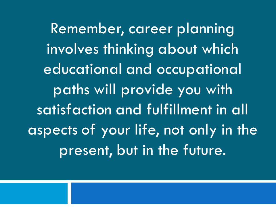 Remember, career planning involves thinking about which educational and occupational paths will provide you with satisfaction and fulfillment in all aspects of your life, not only in the present, but in the future.