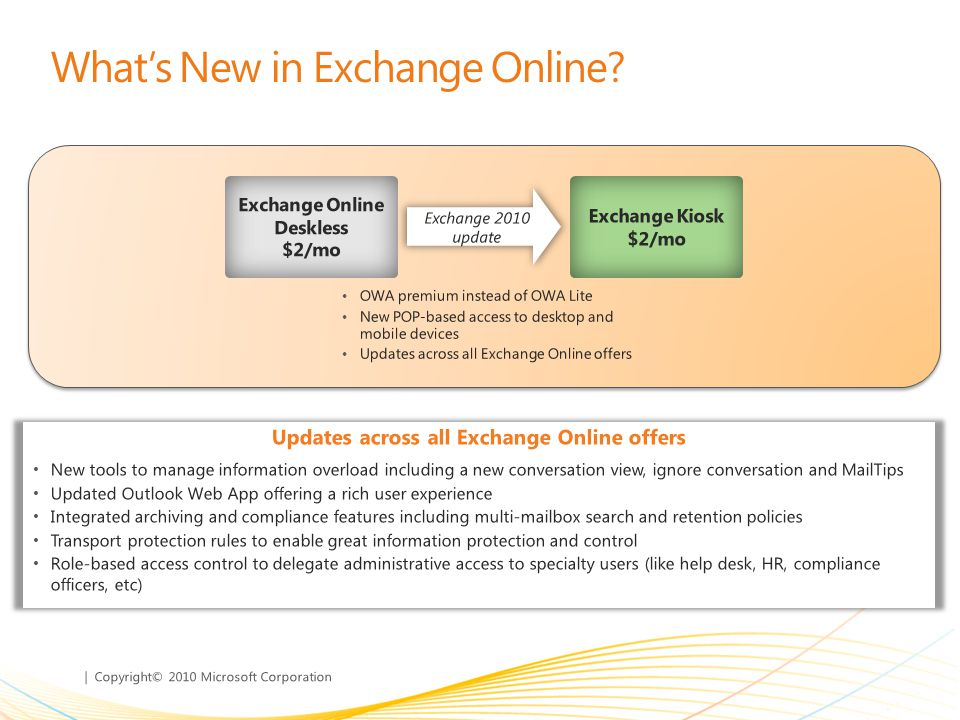 | Copyright© 2010 Microsoft Corporation Existing Exchange On-premises Customers EA customers Move to Updated EA* Single 3-year agreement across on-premises and online Transition to the cloud at your pace - no service cost in the year a user transitions (SA payments continue) Flexibility to move users back and forth between on- premises and online, and between offers User counts can be adjusted up or down Non-EA customers Sign up for online services through MOSP/MOSA Contract can be month-to-month or 1 year Full price USLs only (no SA credits available) Move users online at your own pace * Customers can get a subset of offers through existing EA, but will miss the increased flexibility provided by Updated EA Plan 1 includes more functionality than Standard CAL Forefront AV/AS included at no extra cost Low-priced offers to empower Kiosk workers
