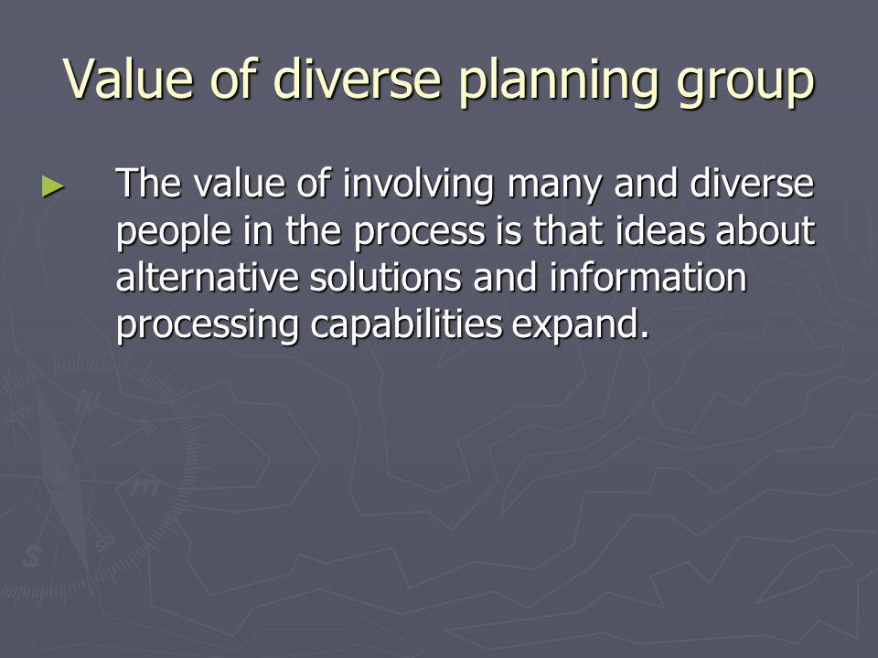 Value of diverse planning group The value of involving many and diverse people in the process is that ideas about alternative solutions and informatio