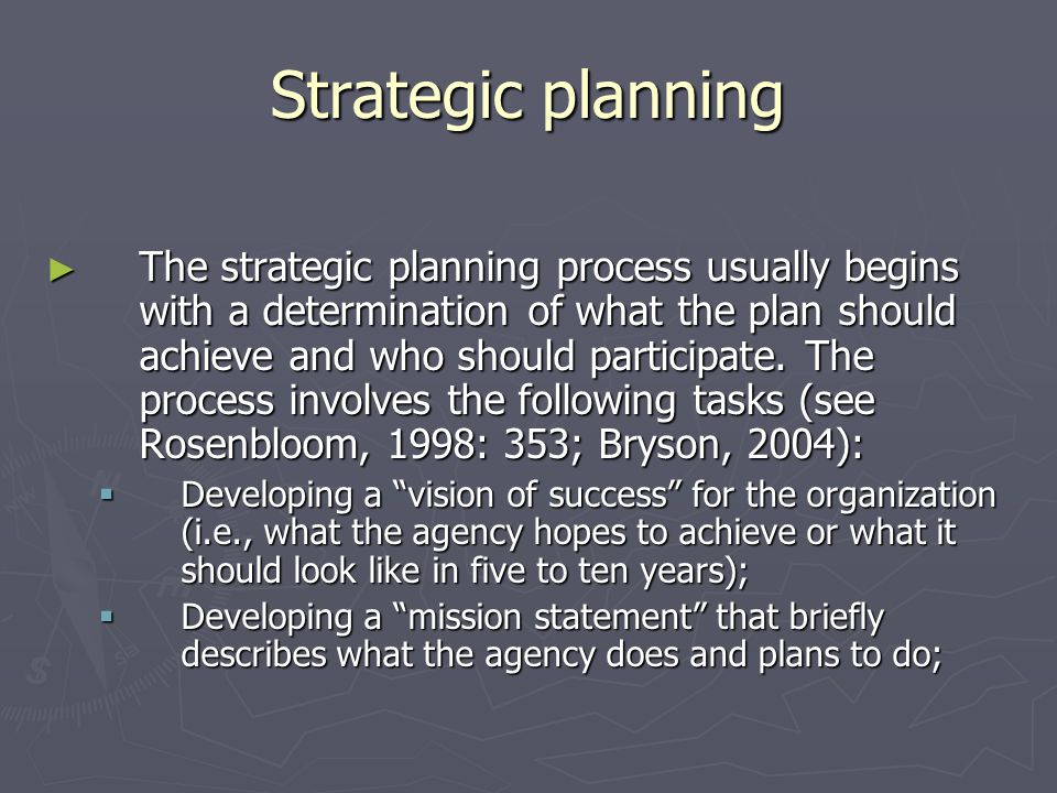 Strategic planning The strategic planning process usually begins with a determination of what the plan should achieve and who should participate. The