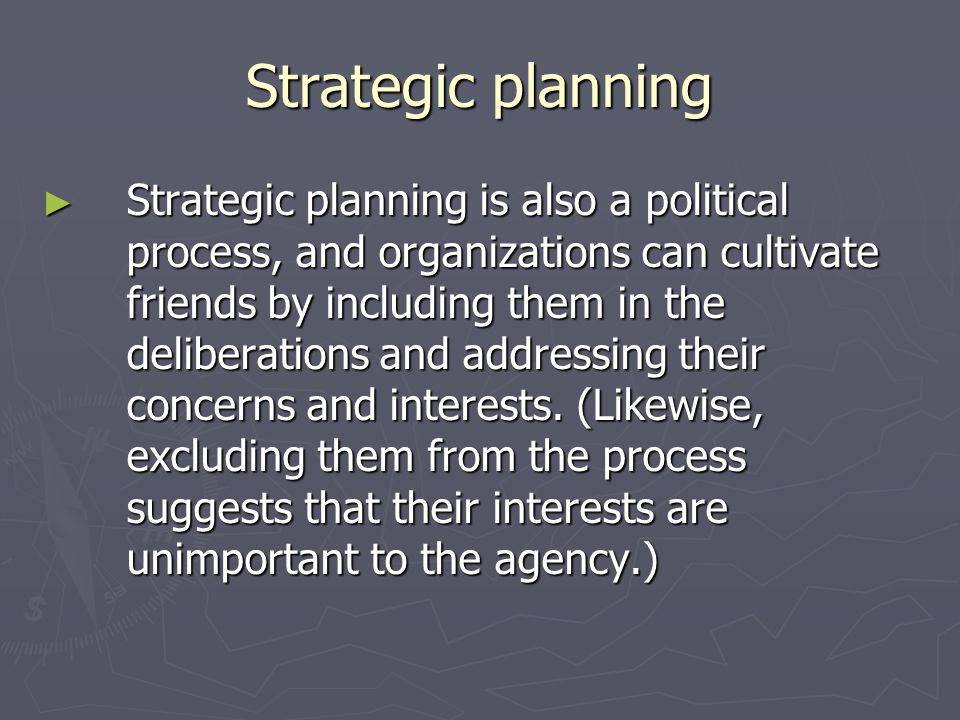 Strategic planning Strategic planning is also a political process, and organizations can cultivate friends by including them in the deliberations and