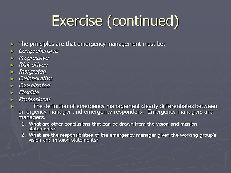 Exercise (continued) The principles are that emergency management must be: The principles are that emergency management must be: Comprehensive Compreh