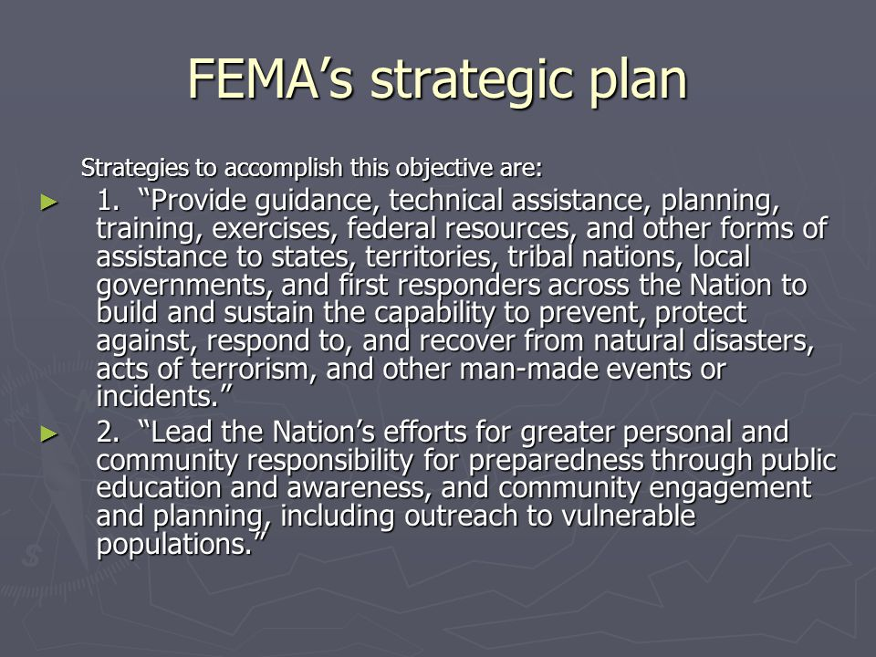 FEMAs strategic plan Strategies to accomplish this objective are: 1. Provide guidance, technical assistance, planning, training, exercises, federal re