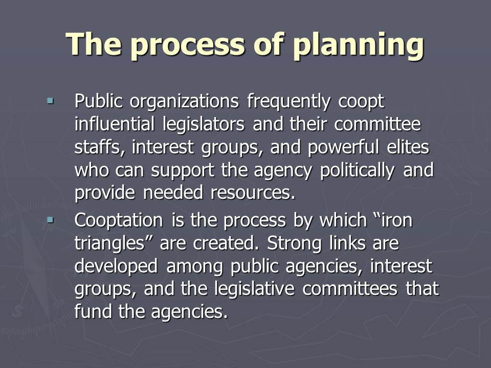 The process of planning Public organizations frequently coopt influential legislators and their committee staffs, interest groups, and powerful elites