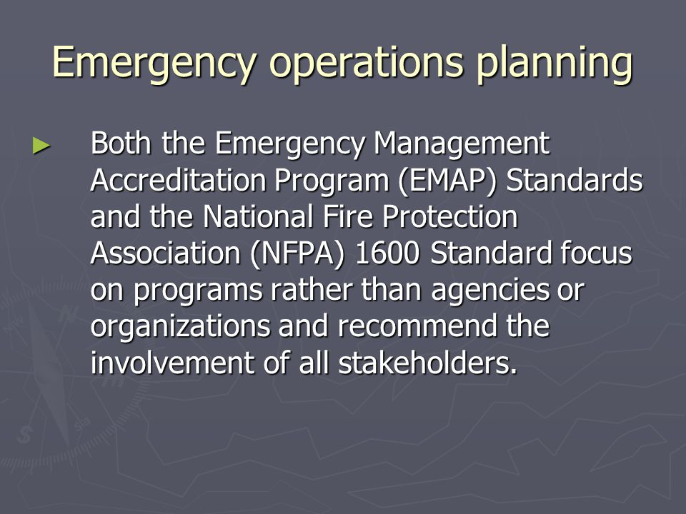 Emergency operations planning Both the Emergency Management Accreditation Program (EMAP) Standards and the National Fire Protection Association (NFPA)