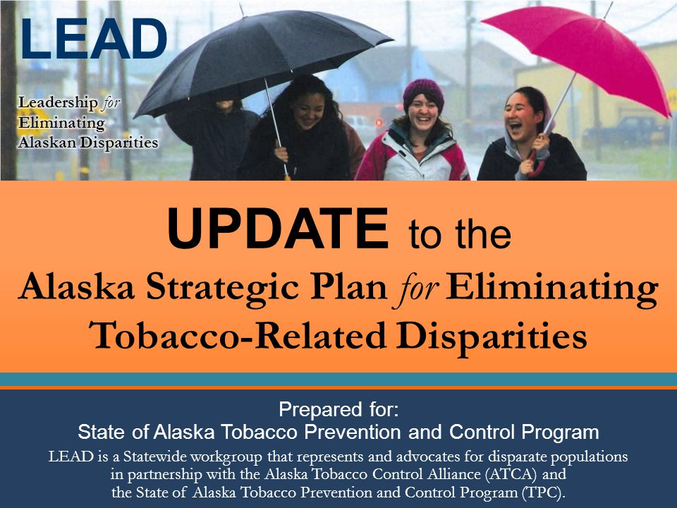 UPDATE to the Alaska Strategic Plan for Eliminating Tobacco-Related Disparities Prepared for: State of Alaska Tobacco Prevention and Control Program LEAD is a Statewide workgroup that represents and advocates for disparate populations in partnership with the Alaska Tobacco Control Alliance (ATCA) and the State of Alaska Tobacco Prevention and Control Program (TPC).