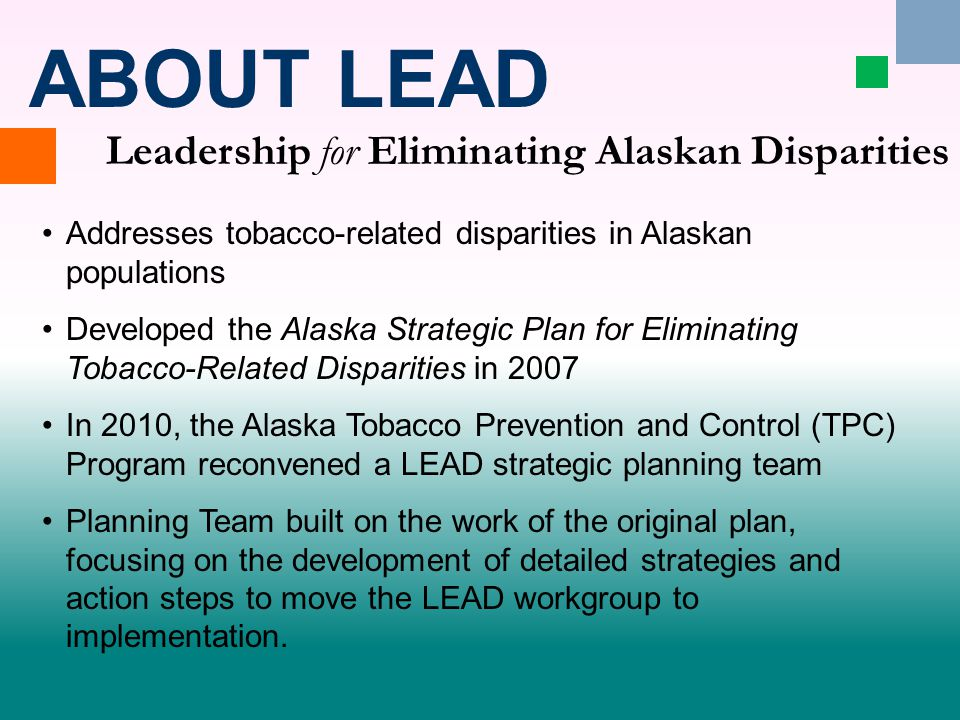Addresses tobacco-related disparities in Alaskan populations Developed the Alaska Strategic Plan for Eliminating Tobacco-Related Disparities in 2007 In 2010, the Alaska Tobacco Prevention and Control (TPC) Program reconvened a LEAD strategic planning team Planning Team built on the work of the original plan, focusing on the development of detailed strategies and action steps to move the LEAD workgroup to implementation.