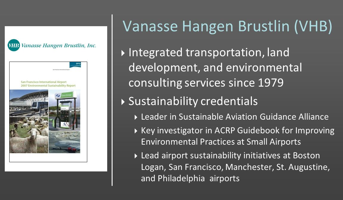 Vanasse Hangen Brustlin (VHB) Integrated transportation, land development, and environmental consulting services since 1979 Sustainability credentials Leader in Sustainable Aviation Guidance Alliance Key investigator in ACRP Guidebook for Improving Environmental Practices at Small Airports Lead airport sustainability initiatives at Boston Logan, San Francisco, Manchester, St.
