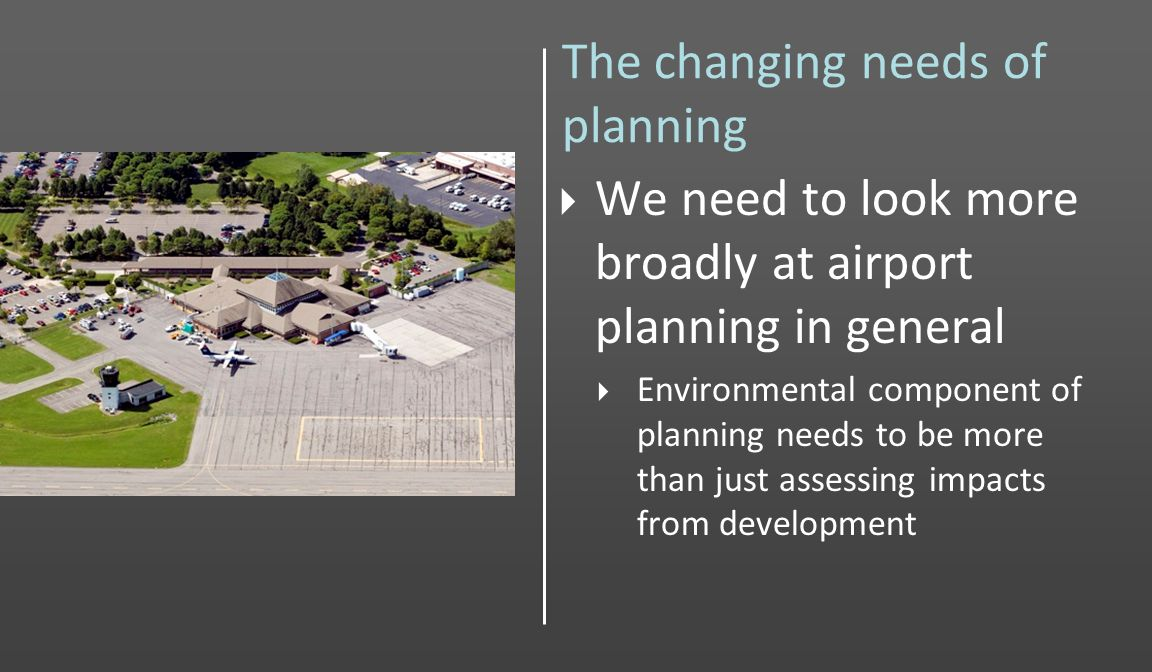 The changing needs of planning We need to look more broadly at airport planning in general Environmental component of planning needs to be more than just assessing impacts from development