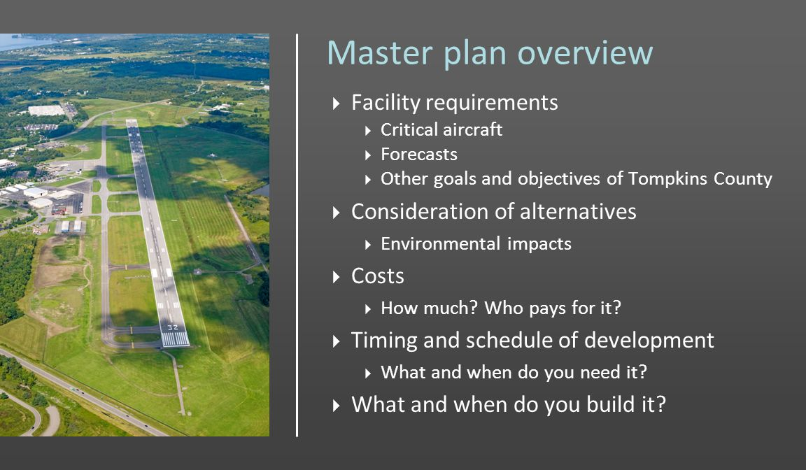 Master plan overview Facility requirements Critical aircraft Forecasts Other goals and objectives of Tompkins County Consideration of alternatives Environmental impacts Costs How much.