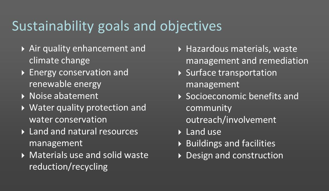 Sustainability goals and objectives Hazardous materials, waste management and remediation Surface transportation management Socioeconomic benefits and community outreach/involvement Land use Buildings and facilities Design and construction Air quality enhancement and climate change Energy conservation and renewable energy Noise abatement Water quality protection and water conservation Land and natural resources management Materials use and solid waste reduction/recycling