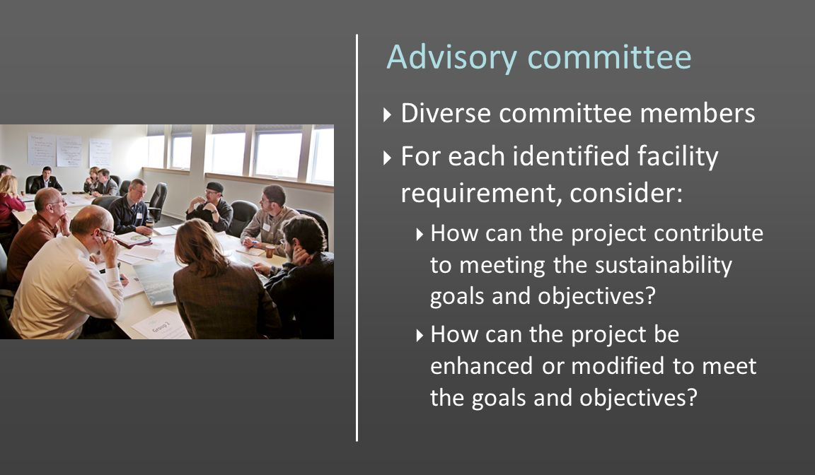 Advisory committee Diverse committee members For each identified facility requirement, consider: How can the project contribute to meeting the sustainability goals and objectives.