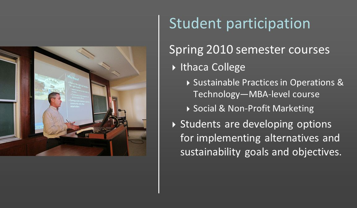 Student participation Spring 2010 semester courses Ithaca College Sustainable Practices in Operations & TechnologyMBA-level course Social & Non-Profit Marketing Students are developing options for implementing alternatives and sustainability goals and objectives.