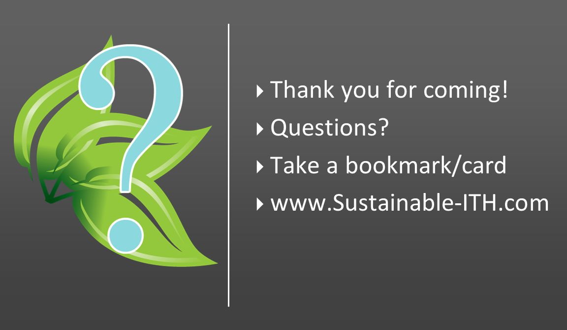 Thank you for coming! Questions Take a bookmark/card www.Sustainable-ITH.com