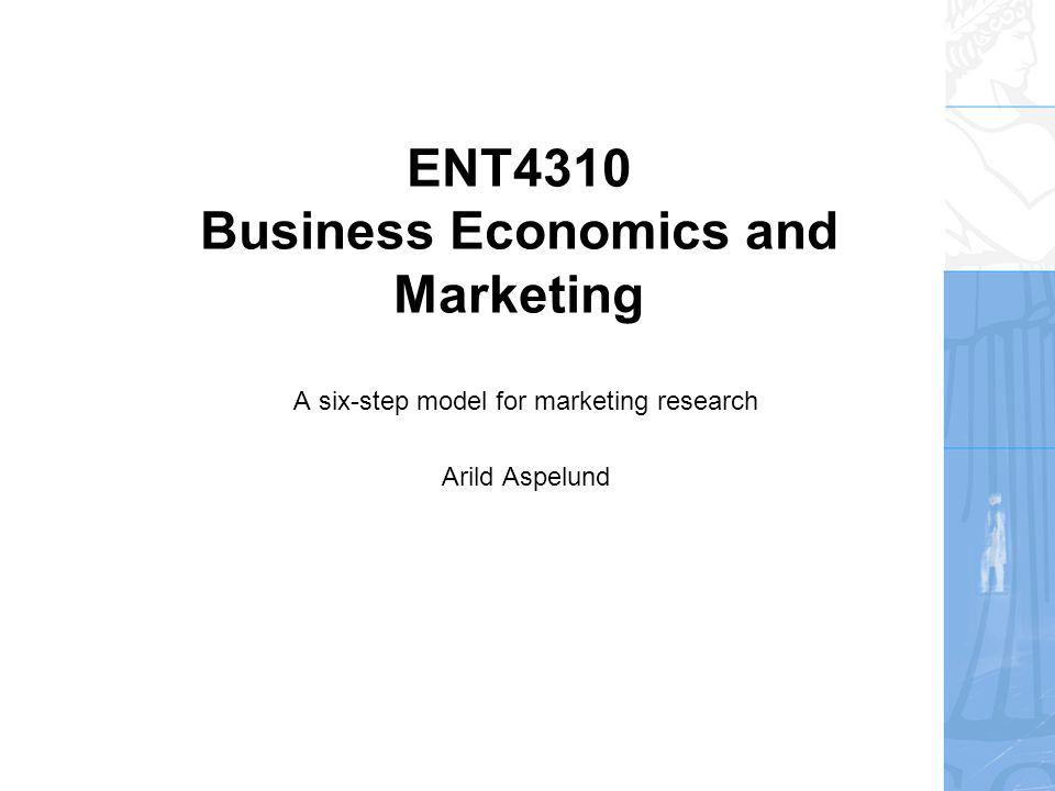 ENT4310 Business Economics and Marketing A six-step model for marketing research Arild Aspelund