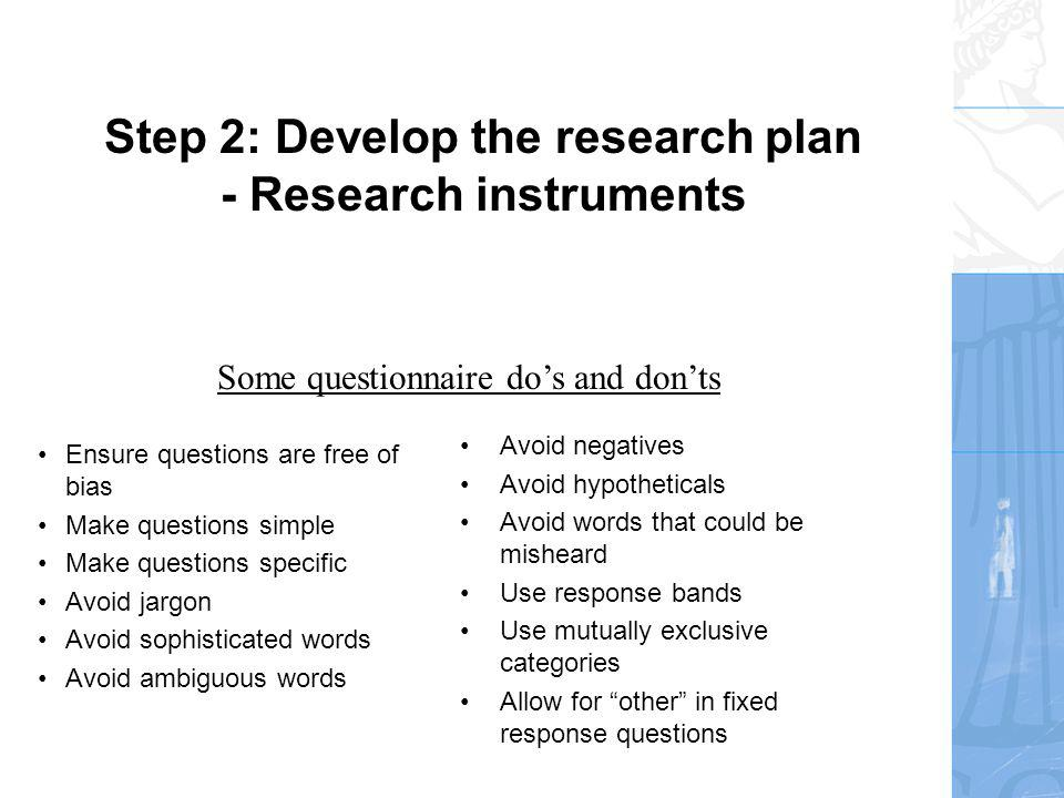 Step 2: Develop the research plan - Research instruments Ensure questions are free of bias Make questions simple Make questions specific Avoid jargon Avoid sophisticated words Avoid ambiguous words Avoid negatives Avoid hypotheticals Avoid words that could be misheard Use response bands Use mutually exclusive categories Allow for other in fixed response questions Some questionnaire dos and donts
