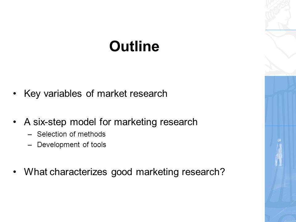 Outline Key variables of market research A six-step model for marketing research –Selection of methods –Development of tools What characterizes good marketing research