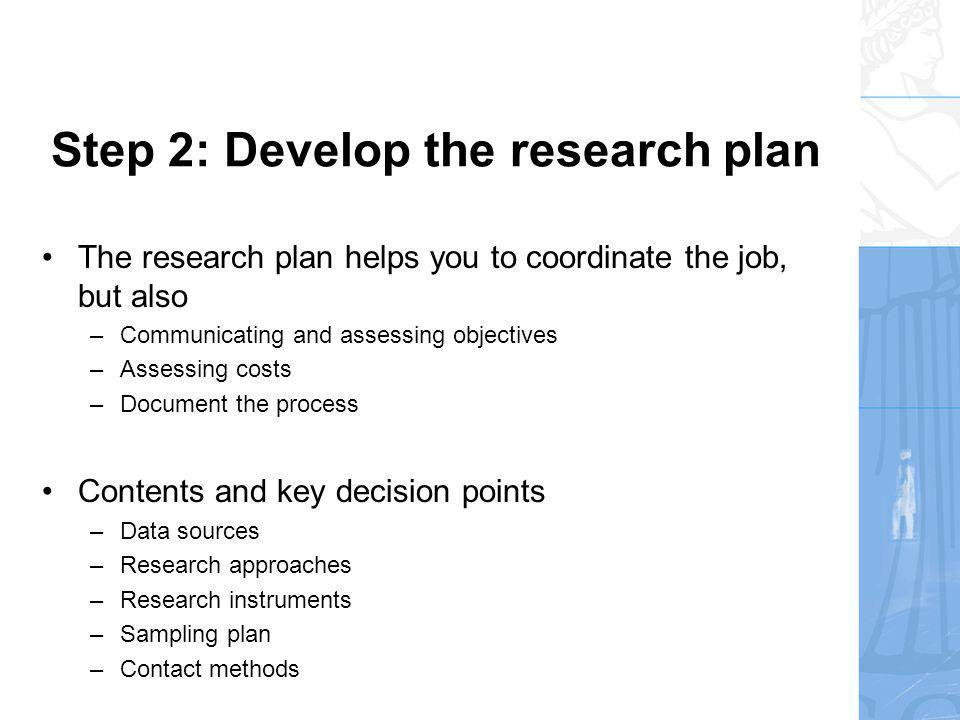 Step 2: Develop the research plan - Data sources There two sources of data –Primary data – data collected for this specific project –Secondary data – originally gathered and structures for another purpose A marketing research project normally involves use of both types of data Researchers usually starts out the project by investigating and exploring secondary data Secondary data are advantageous because it is readily available at usually low costs