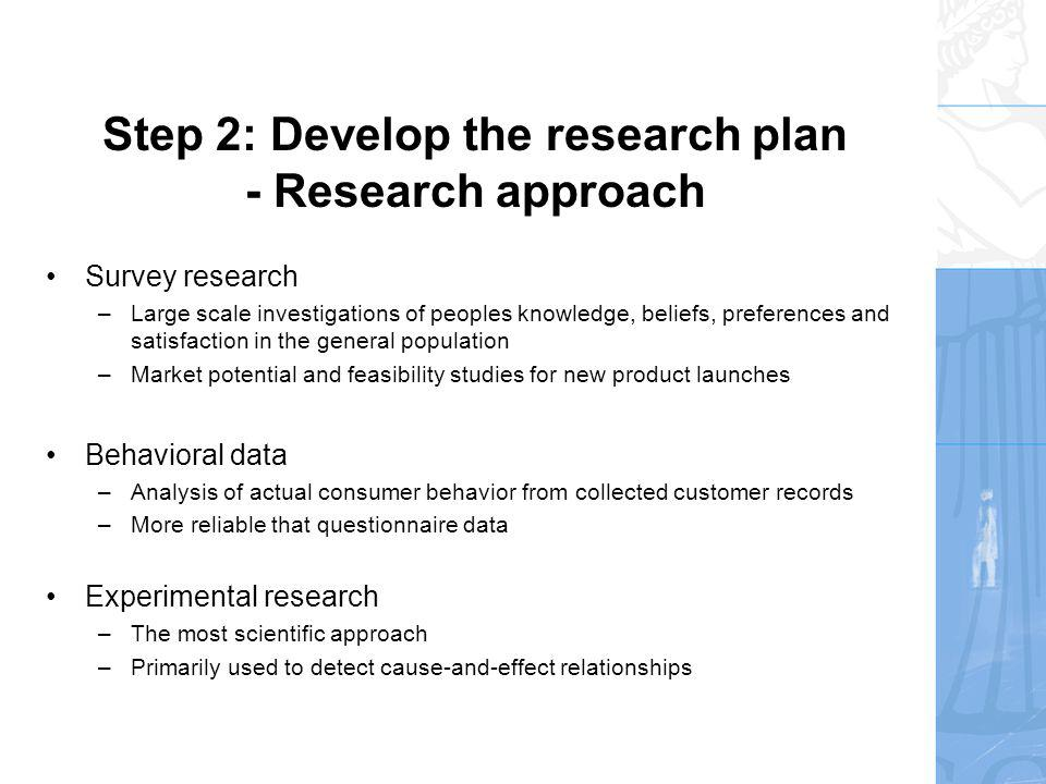 Step 2: Develop the research plan - Research instruments Questionnaires –A very flexible instrument for data collection, and by far the most frequently used Questionnaires need to be developed, tested and debugged before they are exposed to the respondent –Carefully choose questions, wording and sequence –The form of the question can influence the response –One can choose from a broad range of question types
