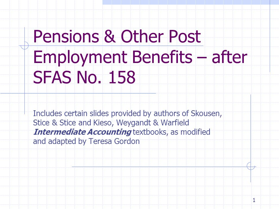 1 Pensions & Other Post Employment Benefits – after SFAS No. 158 Includes certain slides provided by authors of Skousen, Stice & Stice and Kieso, Weyg