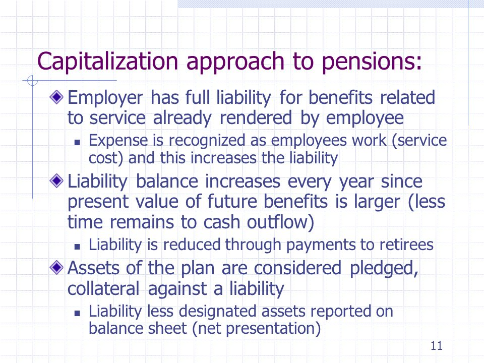 11 Capitalization approach to pensions: Employer has full liability for benefits related to service already rendered by employee Expense is recognized