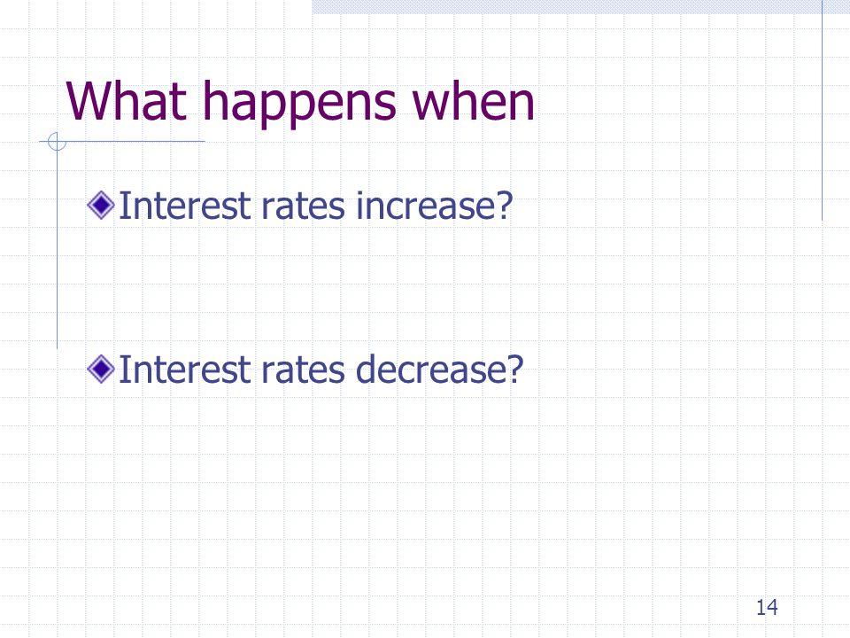 14 What happens when Interest rates increase? Interest rates decrease?