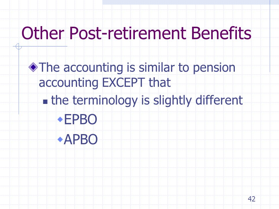 42 Other Post-retirement Benefits The accounting is similar to pension accounting EXCEPT that the terminology is slightly different EPBO APBO