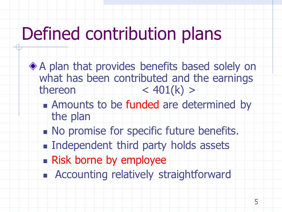 5 Defined contribution plans A plan that provides benefits based solely on what has been contributed and the earnings thereon Amounts to be funded are