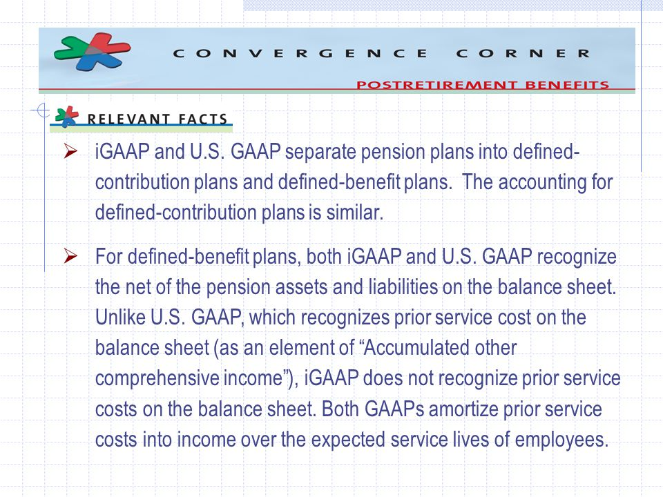 iGAAP and U.S. GAAP separate pension plans into defined- contribution plans and defined-benefit plans. The accounting for defined-contribution plans i