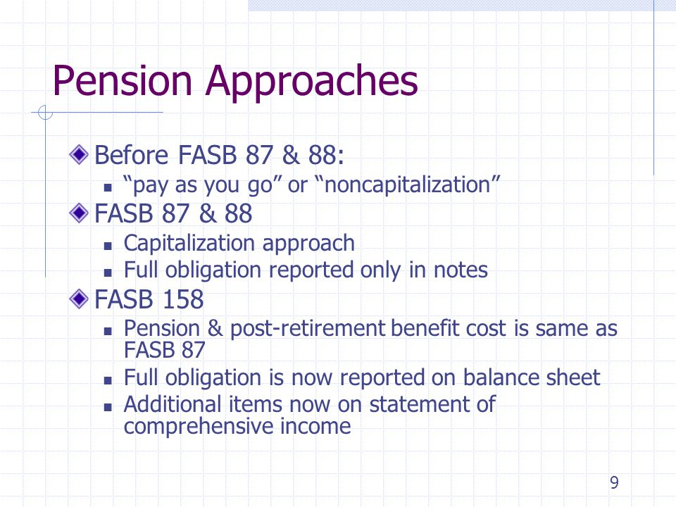 9 Pension Approaches Before FASB 87 & 88: pay as you go or noncapitalization FASB 87 & 88 Capitalization approach Full obligation reported only in not
