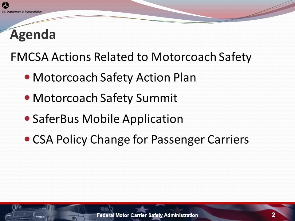 Agenda FMCSA Actions Related to Motorcoach Safety Motorcoach Safety Action Plan Motorcoach Safety Summit SaferBus Mobile Application CSA Policy Change for Passenger Carriers Federal Motor Carrier Safety Administration 2